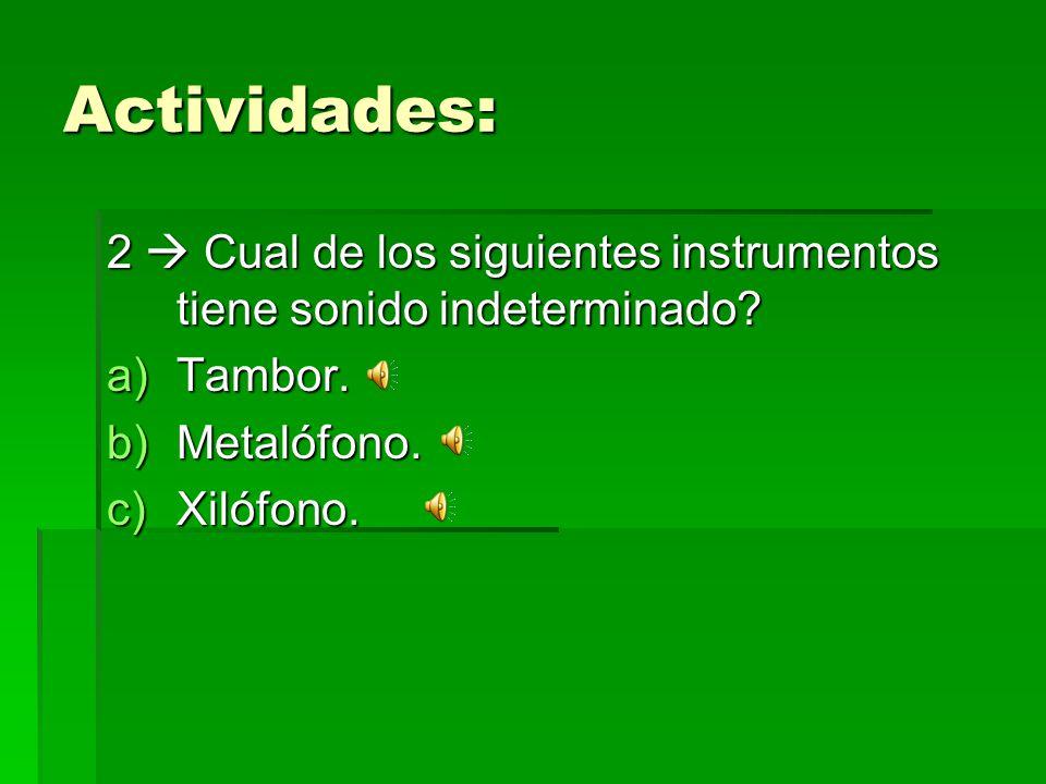 Actividades: 2 Cual de los siguientes instrumentos tiene sonido indeterminado? a)Tambor. b)Metalófono. c)Xilófono.