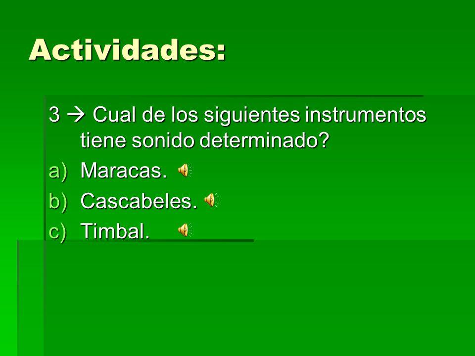Actividades: 3 Cual de los siguientes instrumentos tiene sonido determinado? a)Maracas. b)Cascabeles. c)Timbal.