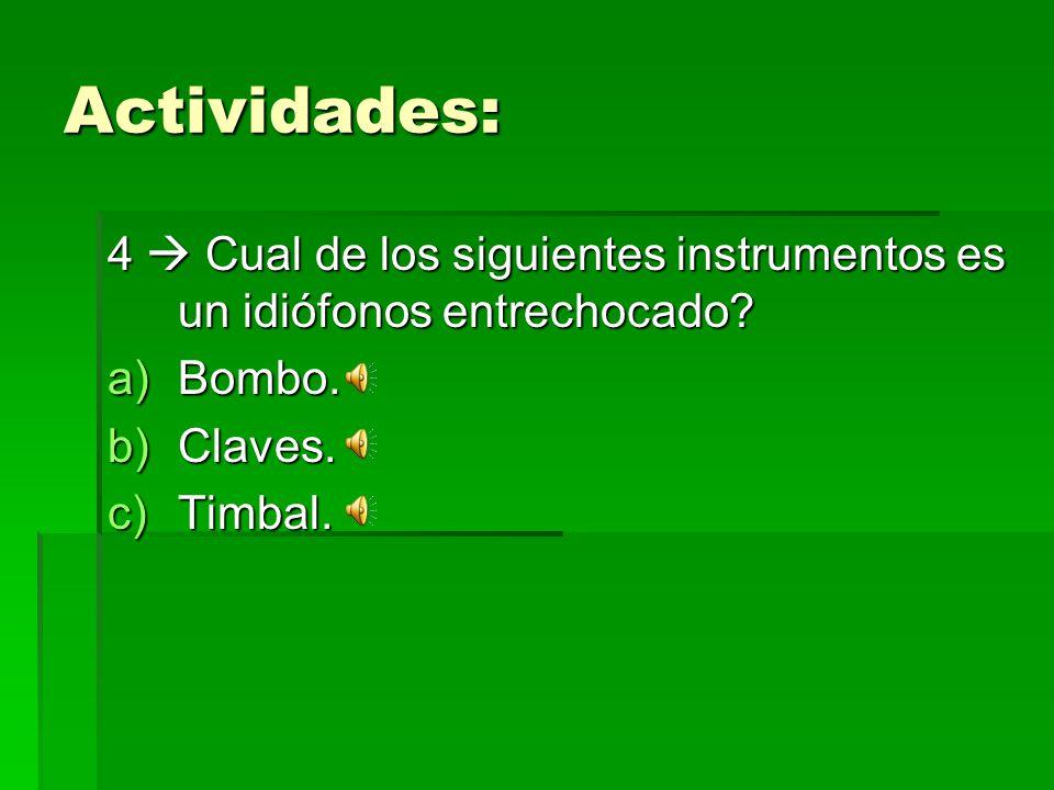 Actividades: 4 Cual de los siguientes instrumentos es un idiófonos entrechocado? a)Bombo. b)Claves. c)Timbal.