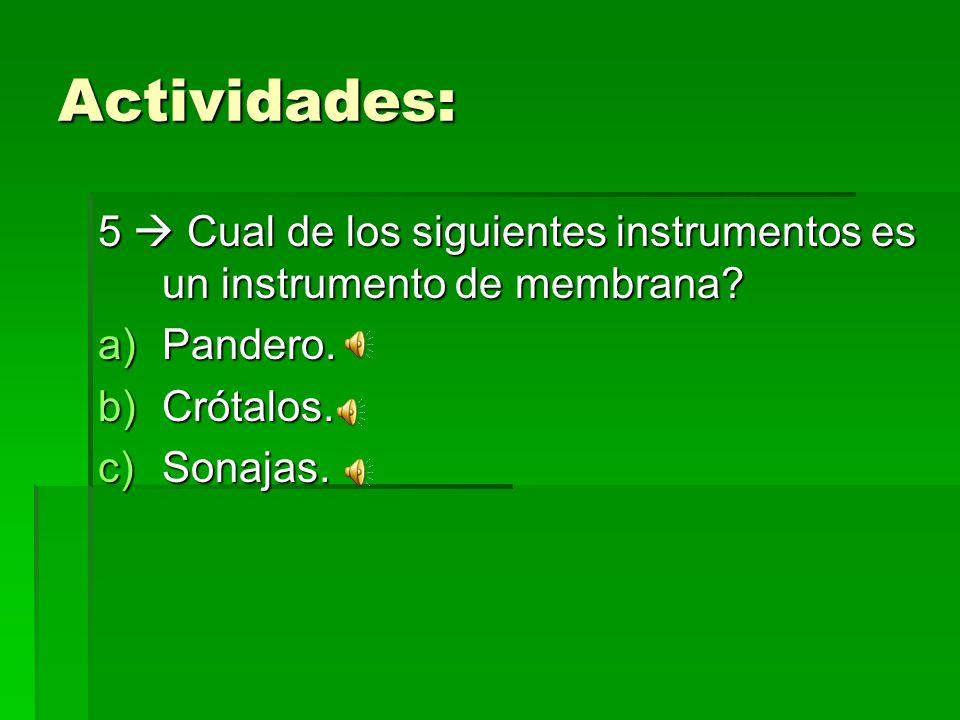 Actividades: 5 Cual de los siguientes instrumentos es un instrumento de membrana? a)Pandero. b)Crótalos. c)Sonajas.