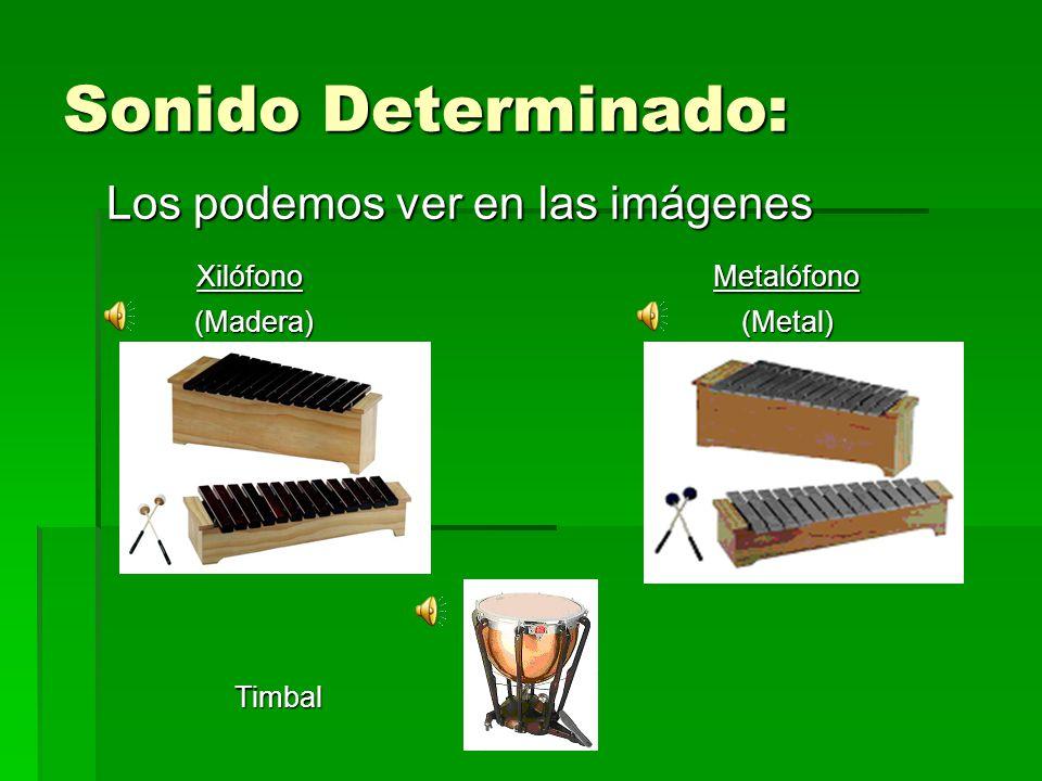 Sonido Determinado: Los podemos ver en las imágenes Xilófono Metalófono Xilófono Metalófono (Madera) (Metal) (Madera) (Metal) Timbal Timbal