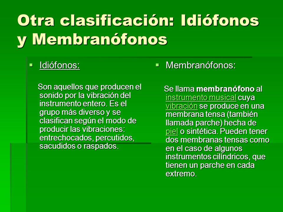 Otra clasificación: Idiófonos y Membranófonos Idiófonos: Idiófonos: Son aquellos que producen el sonido por la vibración del instrumento entero. Es el