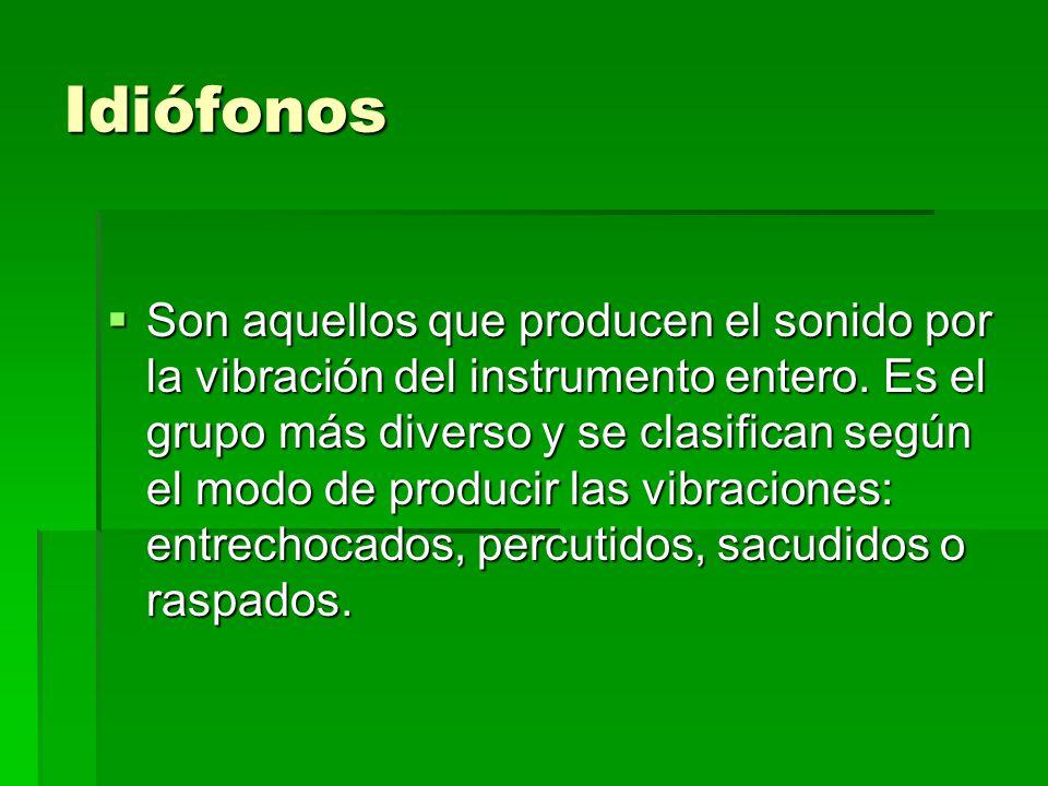 Idiófonos Son aquellos que producen el sonido por la vibración del instrumento entero. Es el grupo más diverso y se clasifican según el modo de produc
