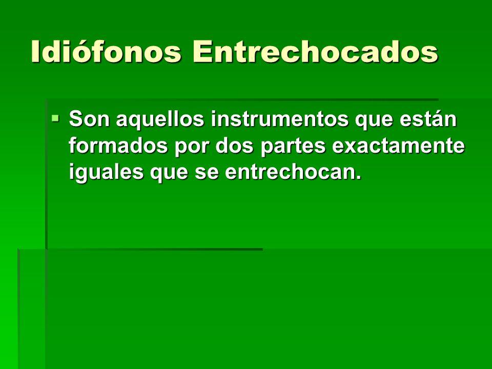 Idiófonos Entrechocados Son aquellos instrumentos que están formados por dos partes exactamente iguales que se entrechocan. Son aquellos instrumentos