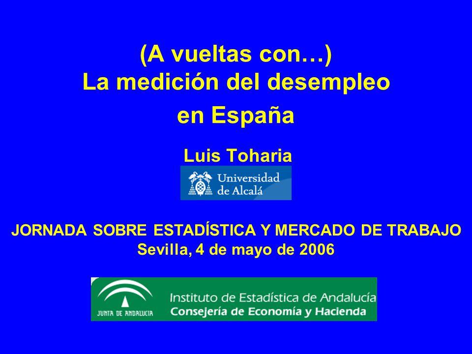 (A vueltas con…) La medición del desempleo en España Luis Toharia JORNADA SOBRE ESTADÍSTICA Y MERCADO DE TRABAJO Sevilla, 4 de mayo de 2006