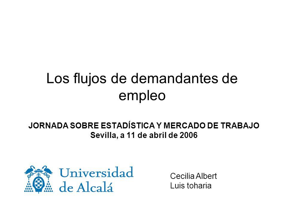 Los flujos de demandantes de empleo JORNADA SOBRE ESTADÍSTICA Y MERCADO DE TRABAJO Sevilla, a 11 de abril de 2006 Cecilia Albert Luis toharia