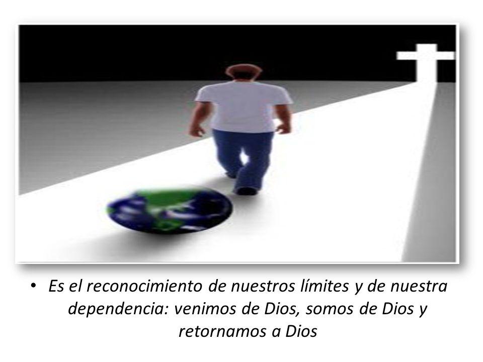 Es el reconocimiento de nuestros límites y de nuestra dependencia: venimos de Dios, somos de Dios y retornamos a Dios