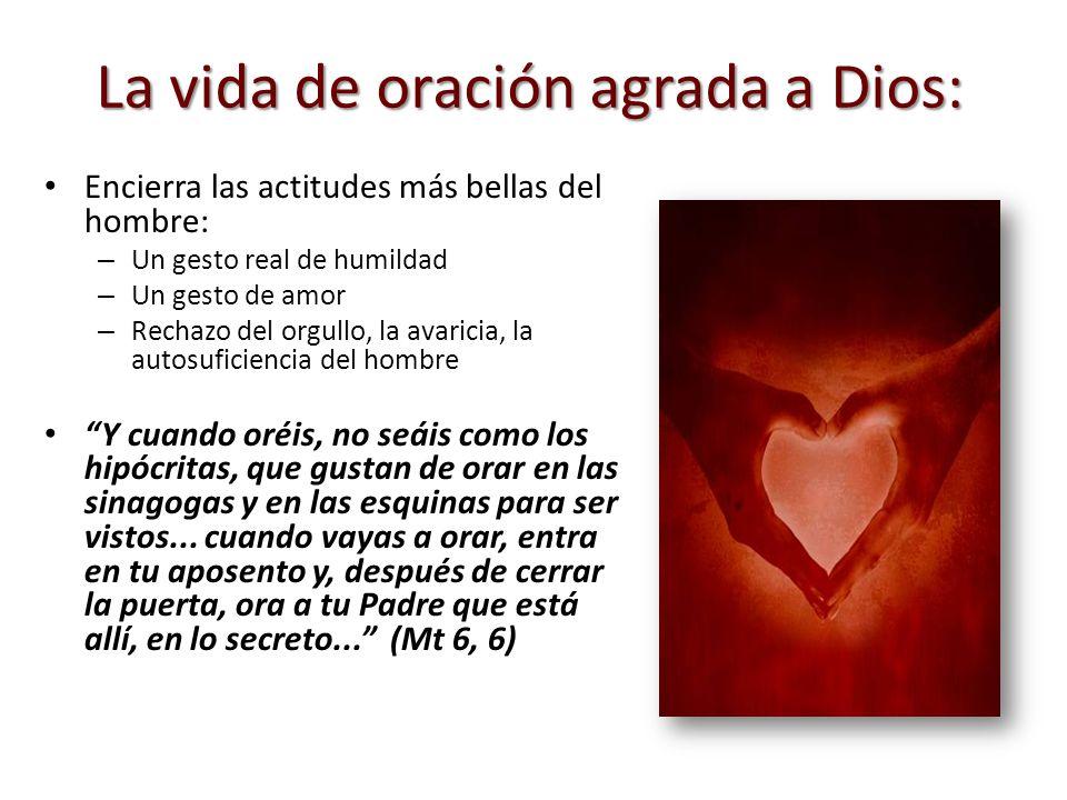 La vida de oración agrada a Dios: Encierra las actitudes más bellas del hombre: – Un gesto real de humildad – Un gesto de amor – Rechazo del orgullo,