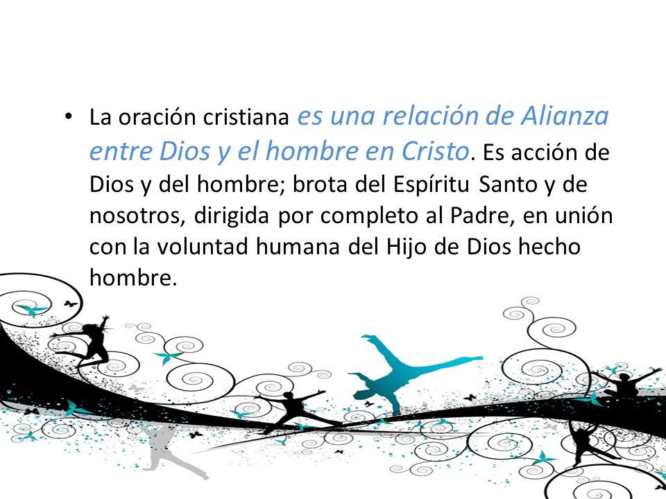 La oración cristiana es una relación de Alianza entre Dios y el hombre en Cristo. Es acción de Dios y del hombre; brota del Espíritu Santo y de nosotr