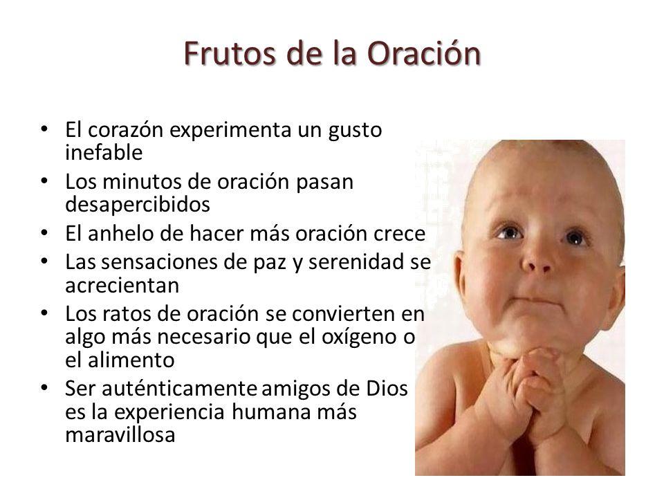 Frutos de la Oración El corazón experimenta un gusto inefable Los minutos de oración pasan desapercibidos El anhelo de hacer más oración crece Las sen