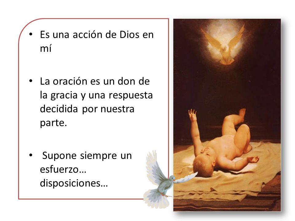 Es una acción de Dios en mí La oración es un don de la gracia y una respuesta decidida por nuestra parte. Supone siempre un esfuerzo… disposiciones…