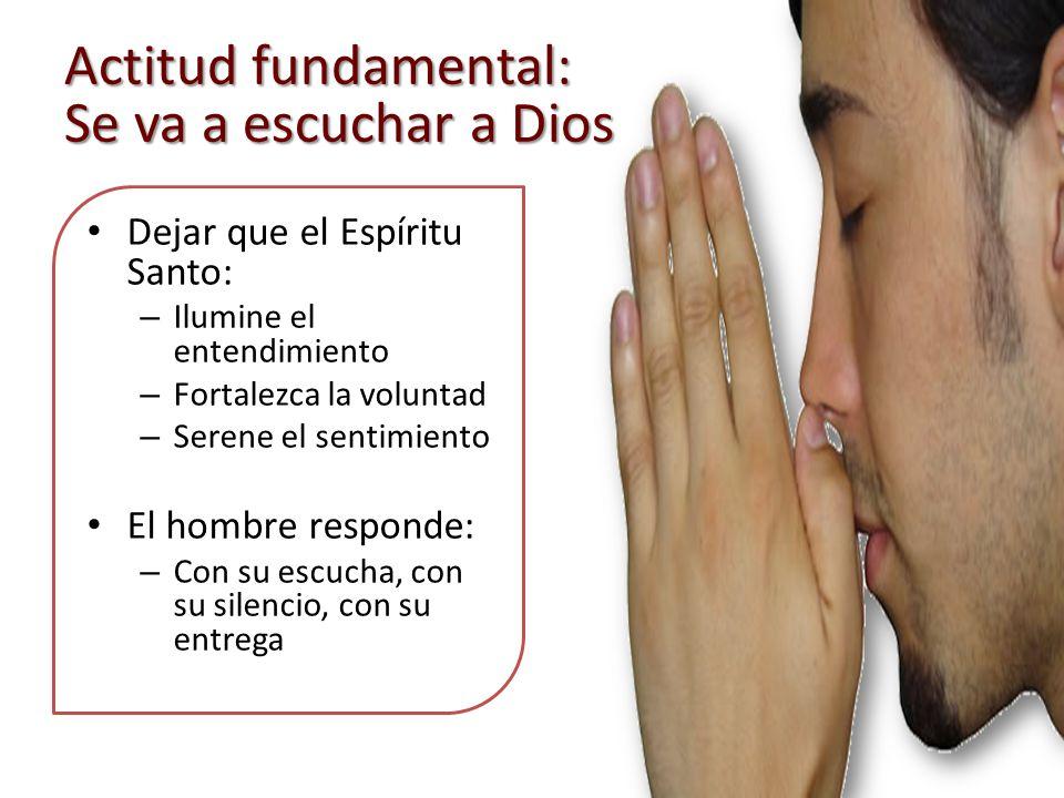 Actitud fundamental: Se va a escuchar a Dios Dejar que el Espíritu Santo: – Ilumine el entendimiento – Fortalezca la voluntad – Serene el sentimiento