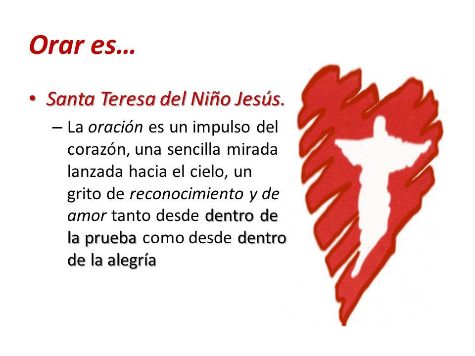 Orar es… Santa Teresa del Niño Jesús. Santa Teresa del Niño Jesús. dentro de la prueba dentro de la alegría – La oración es un impulso del corazón, un