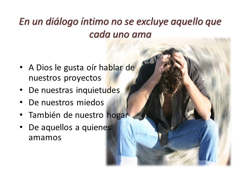 En un diálogo íntimo no se excluye aquello que cada uno ama A Dios le gusta oír hablar de nuestros proyectos De nuestras inquietudes De nuestros miedo