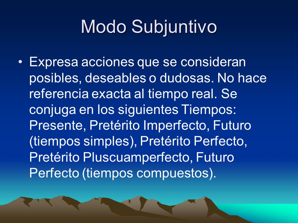 Modo Subjuntivo Expresa acciones que se consideran posibles, deseables o dudosas. No hace referencia exacta al tiempo real. Se conjuga en los siguient