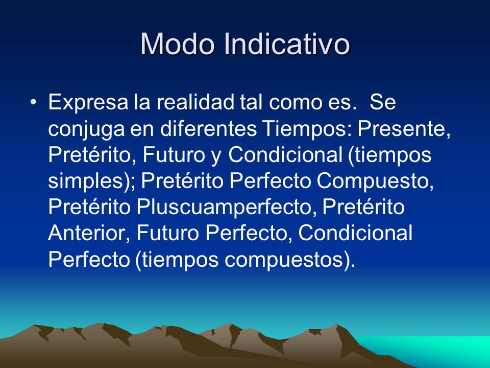 Modo Indicativo Expresa la realidad tal como es. Se conjuga en diferentes Tiempos: Presente, Pretérito, Futuro y Condicional (tiempos simples); Pretér