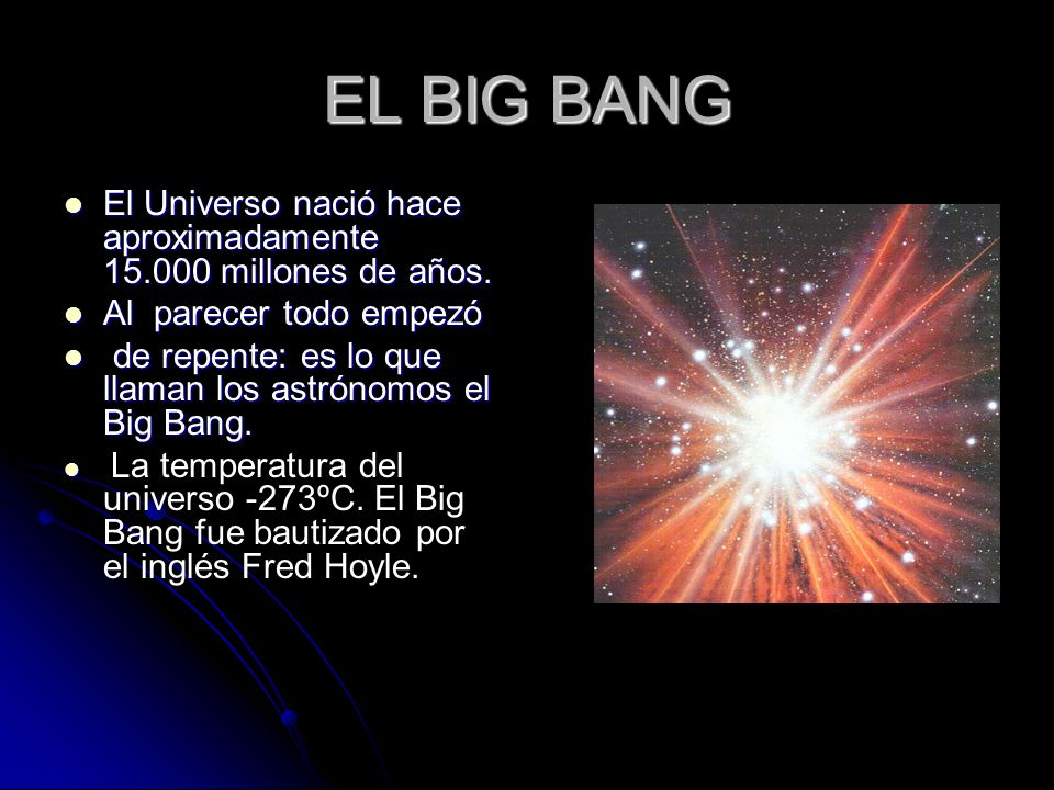 EL BIG BANG El Universo nació hace aproximadamente 15.000 millones de años.