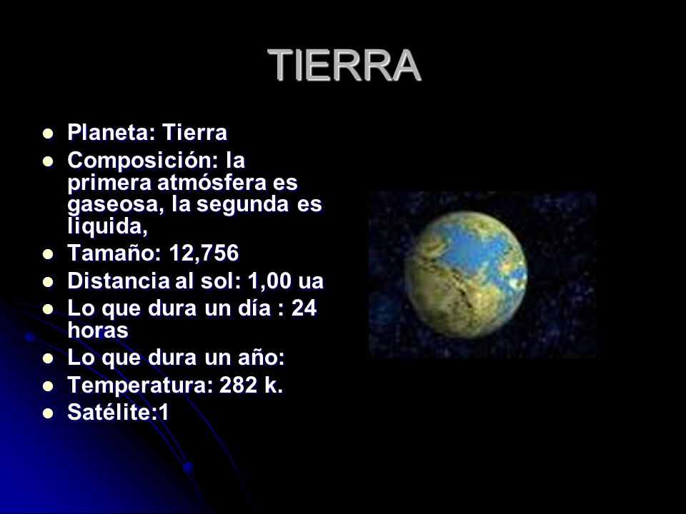 TIERRA Planeta: Tierra Planeta: Tierra Composición: la primera atmósfera es gaseosa, la segunda es liquida, Composición: la primera atmósfera es gaseosa, la segunda es liquida, Tamaño: 12,756 Tamaño: 12,756 Distancia al sol: 1,00 ua Distancia al sol: 1,00 ua Lo que dura un día : 24 horas Lo que dura un día : 24 horas Lo que dura un año: Lo que dura un año: Temperatura: 282 k.