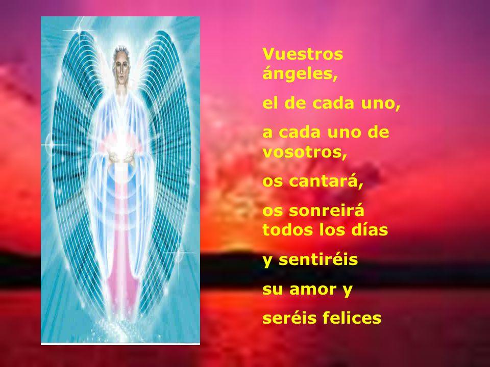 Vuestros ángeles, el de cada uno, a cada uno de vosotros, os cantará, os sonreirá todos los días y sentiréis su amor y seréis felices