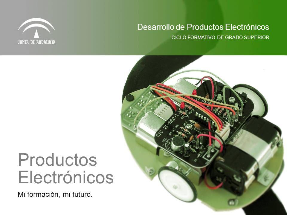 Mi formación, mi futuro. Productos Electrónicos Desarrollo de Productos Electrónicos CICLO FORMATIVO DE GRADO SUPERIOR