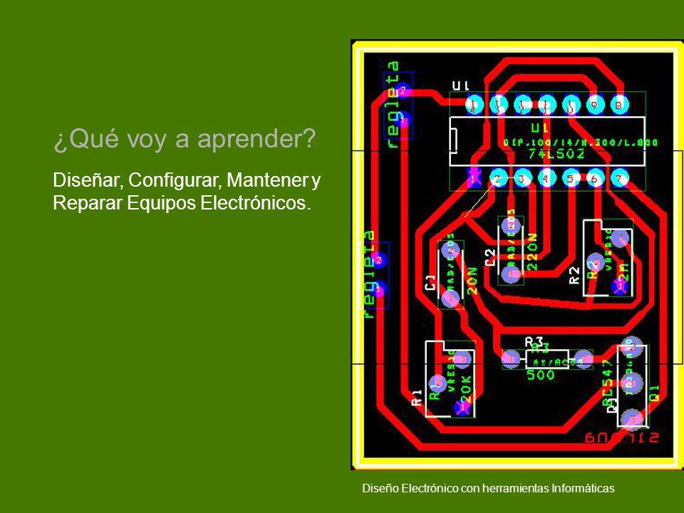 Diseñar, Configurar, Mantener y Reparar Equipos Electrónicos. ¿Qué voy a aprender? Diseño Electrónico con herramientas Informáticas