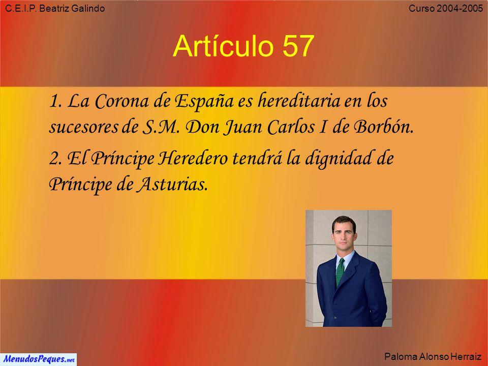 C.E.I.P. Beatriz Galindo Paloma Alonso Herraiz Curso 2004-2005 Artículo 1.3: La forma política del Estado español es la Monarquía parlamentaria. Artíc