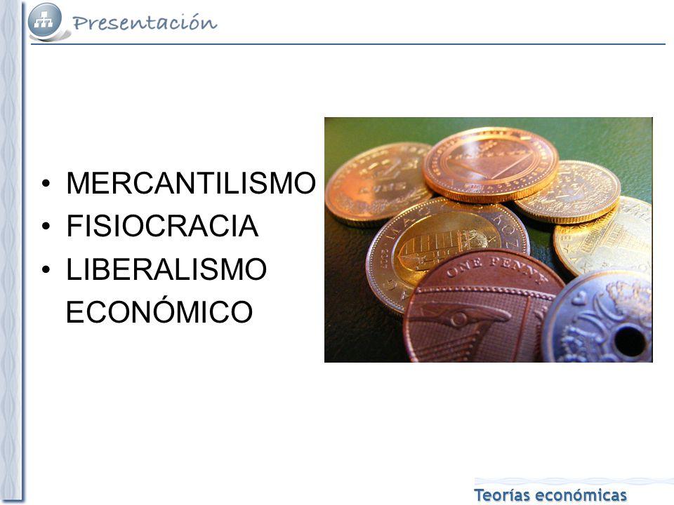 Teorías económicas MERCANTILISMO FISIOCRACIA LIBERALISMO ECONÓMICO