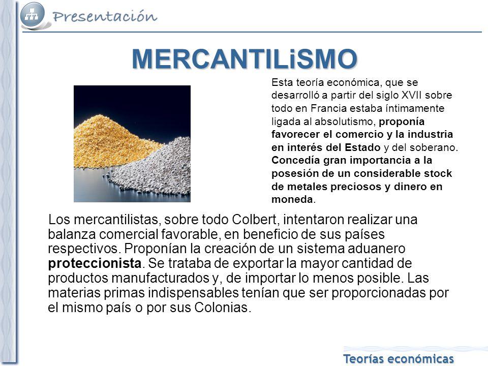 Teorías económicas MERCANTILiSMO Esta teoría económica, que se desarrolló a partir del siglo XVII sobre todo en Francia estaba íntimamente ligada al absolutismo, proponía favorecer el comercio y la industria en interés del Estado y del soberano.