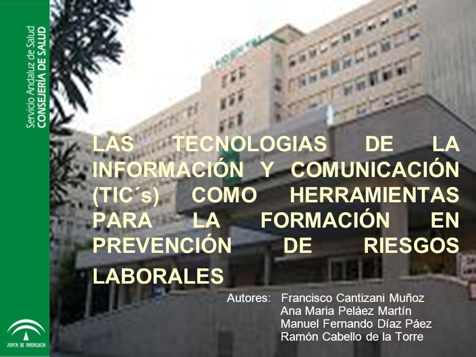 Servicio Andaluz de Salud CONSEJERÍA DE SALUD HOSPITAL UNIVERSITARIO San Cecilio - Granada LAS TECNOLOGIAS DE LA INFORMACIÓN Y COMUNICACIÓN (TIC´s) COMO HERRAMIENTAS PARA LA FORMACIÓN EN PREVENCIÓN DE RIESGOS LABORALES Autores: Francisco Cantizani Muñoz Ana Maria Peláez Martín Manuel Fernando Díaz Páez Ramón Cabello de la Torre