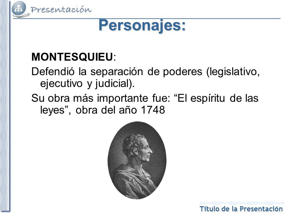 Título de la Presentación Personajes: MONTESQUIEU: Defendió la separación de poderes (legislativo, ejecutivo y judicial).