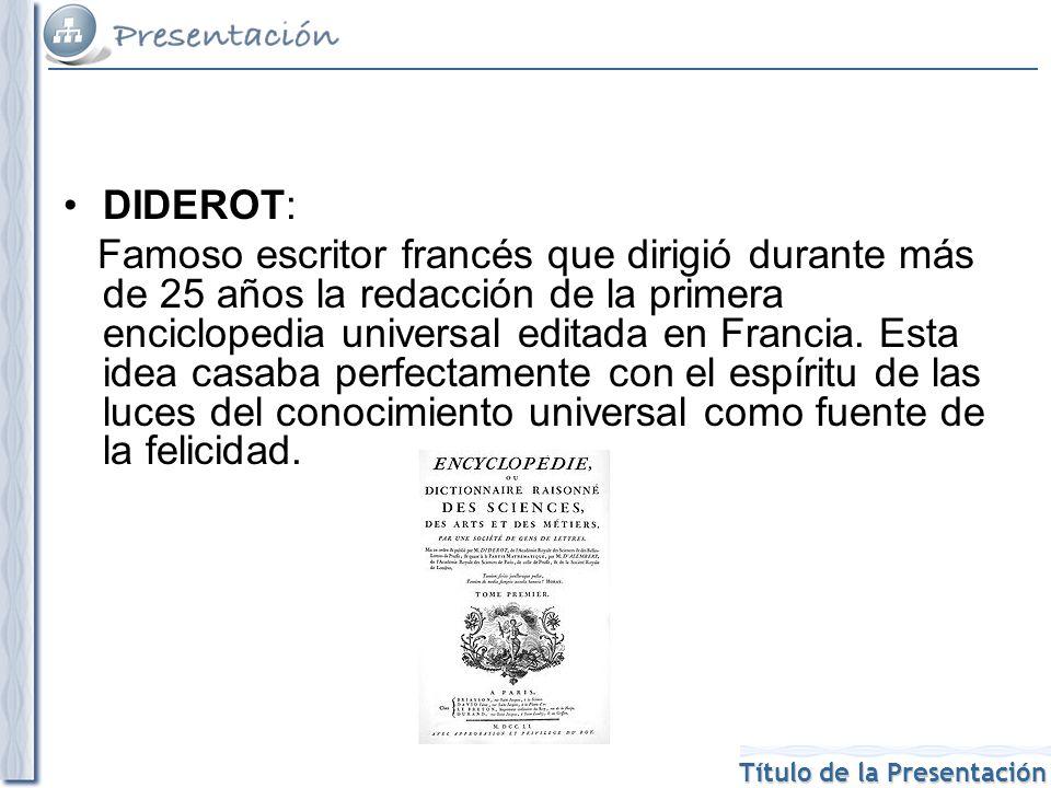 Título de la Presentación DIDEROT: Famoso escritor francés que dirigió durante más de 25 años la redacción de la primera enciclopedia universal editada en Francia.