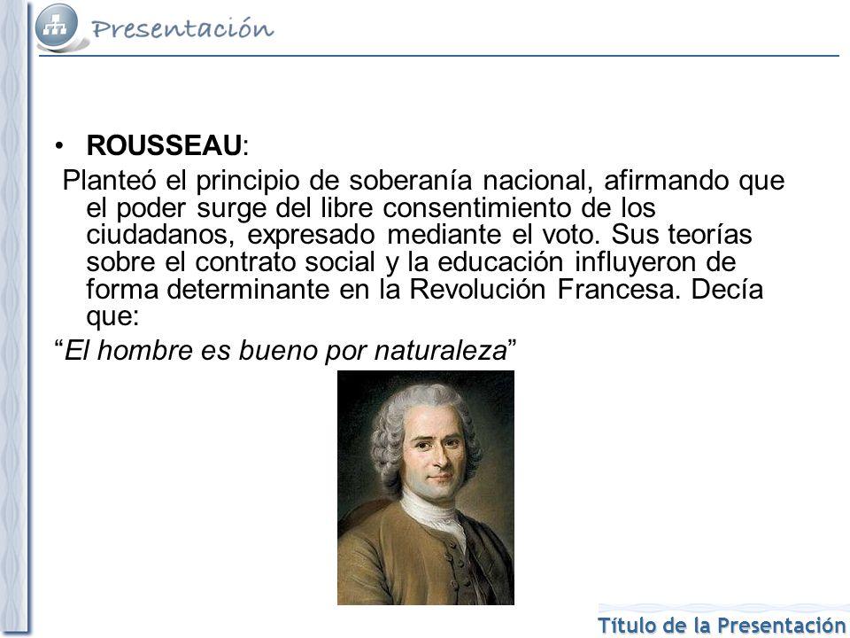 Título de la Presentación ROUSSEAU: Planteó el principio de soberanía nacional, afirmando que el poder surge del libre consentimiento de los ciudadanos, expresado mediante el voto.