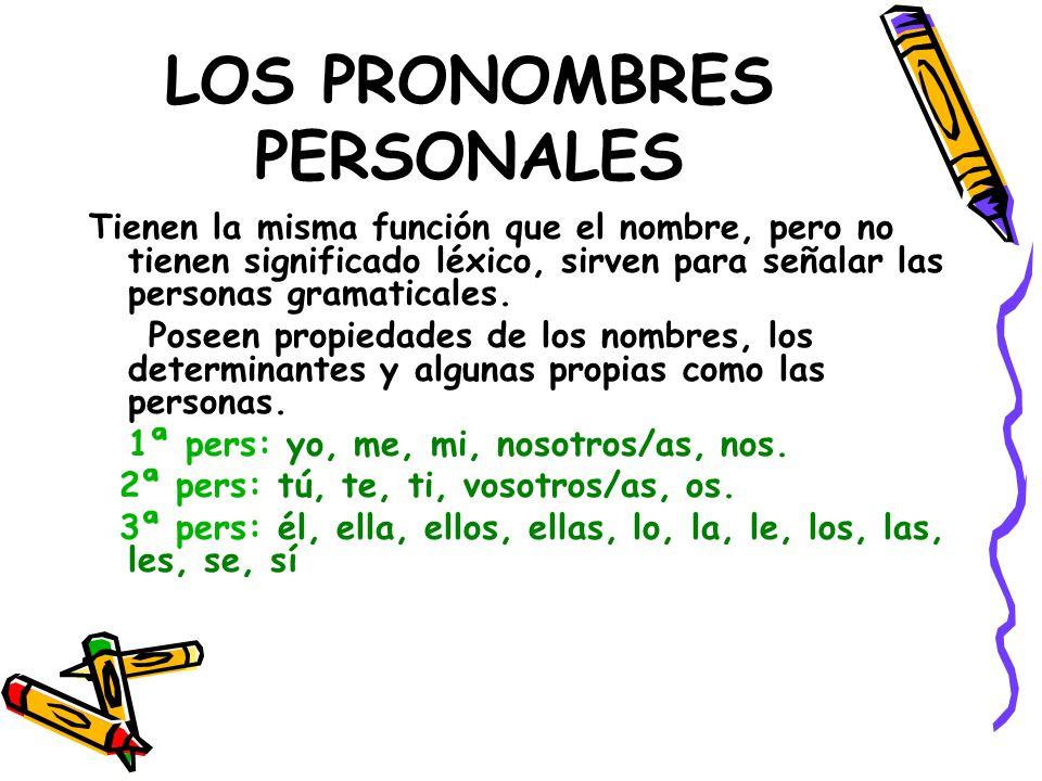 LOS PRONOMBRES PERSONALES Tienen la misma función que el nombre, pero no tienen significado léxico, sirven para señalar las personas gramaticales. Pos