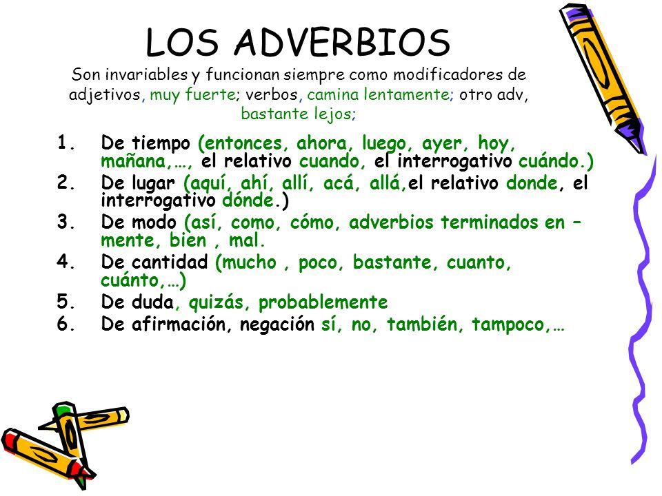 LOS ADVERBIOS Son invariables y funcionan siempre como modificadores de adjetivos, muy fuerte; verbos, camina lentamente; otro adv, bastante lejos; 1.