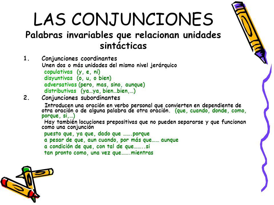 LAS CONJUNCIONES Palabras invariables que relacionan unidades sintácticas 1.Conjunciones coordinantes Unen dos o más unidades del mismo nivel jerárqui