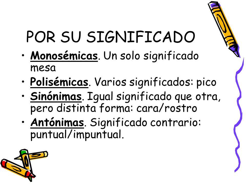 POR SU SIGNIFICADO Monosémicas. Un solo significado mesa Polisémicas. Varios significados: pico Sinónimas. Igual significado que otra, pero distinta f