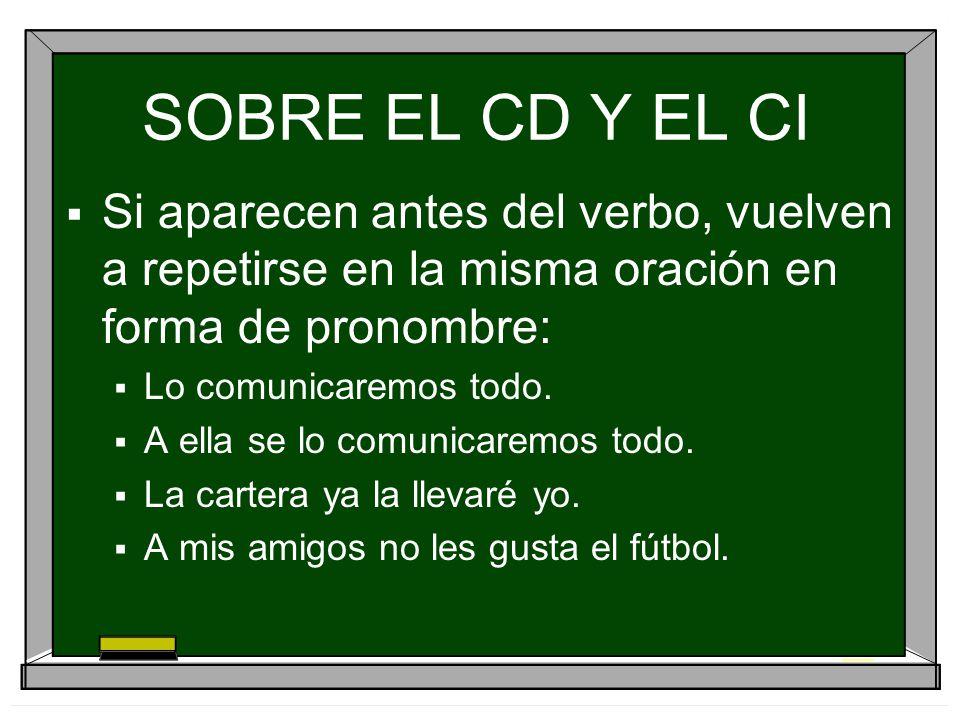 SOBRE EL CD Y EL CI Si aparecen antes del verbo, vuelven a repetirse en la misma oración en forma de pronombre: Lo comunicaremos todo. A ella se lo co
