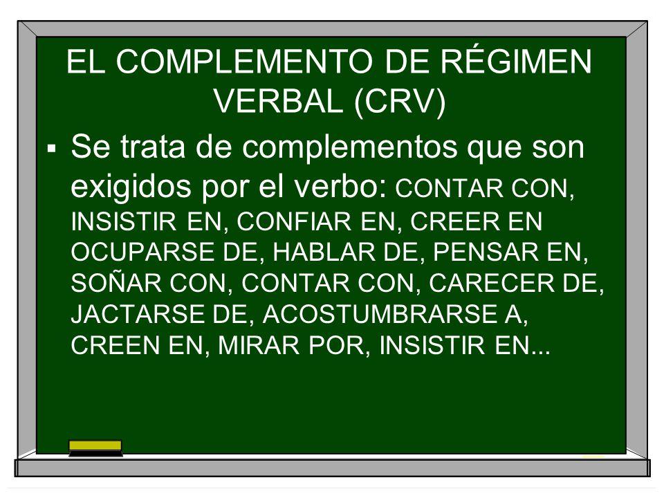 EL COMPLEMENTO DE RÉGIMEN VERBAL (CRV) Se trata de complementos que son exigidos por el verbo: CONTAR CON, INSISTIR EN, CONFIAR EN, CREER EN OCUPARSE
