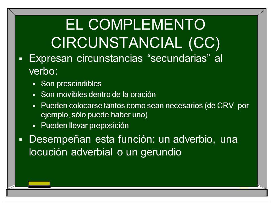 EL COMPLEMENTO CIRCUNSTANCIAL (CC) Expresan circunstancias secundarias al verbo: Son prescindibles Son movibles dentro de la oración Pueden colocarse