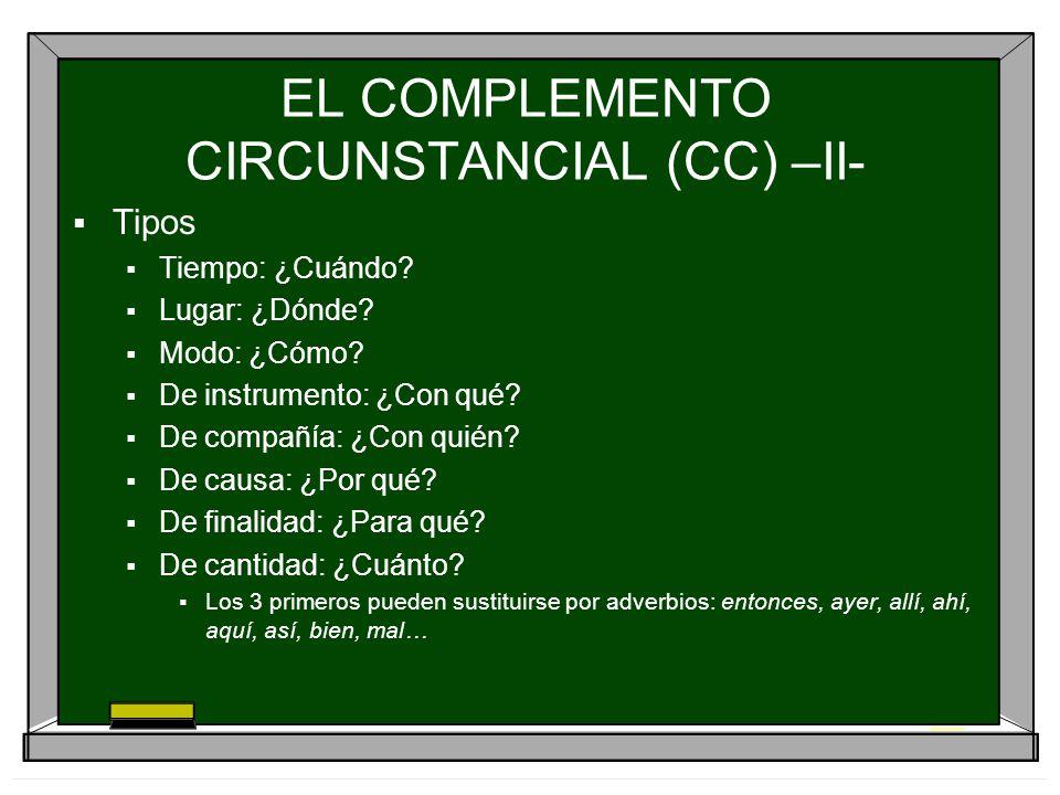 EL COMPLEMENTO CIRCUNSTANCIAL (CC) –II- Tipos Tiempo: ¿Cuándo? Lugar: ¿Dónde? Modo: ¿Cómo? De instrumento: ¿Con qué? De compañía: ¿Con quién? De causa
