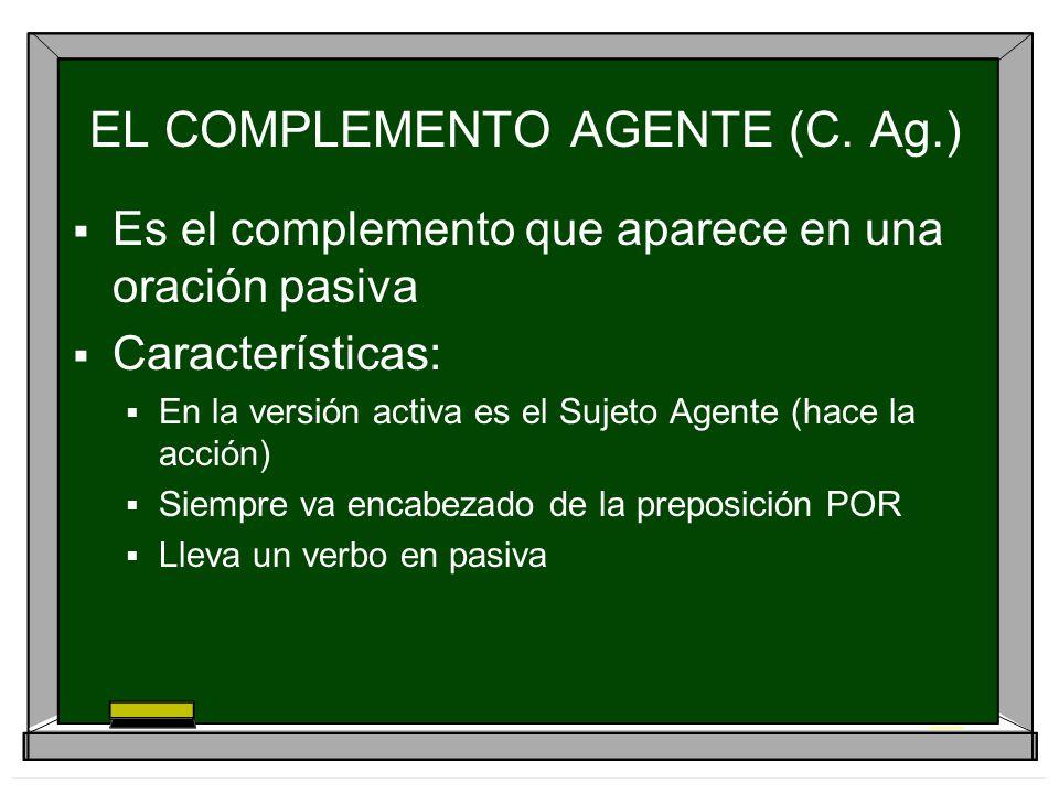 EL COMPLEMENTO AGENTE (C. Ag.) Es el complemento que aparece en una oración pasiva Características: En la versión activa es el Sujeto Agente (hace la