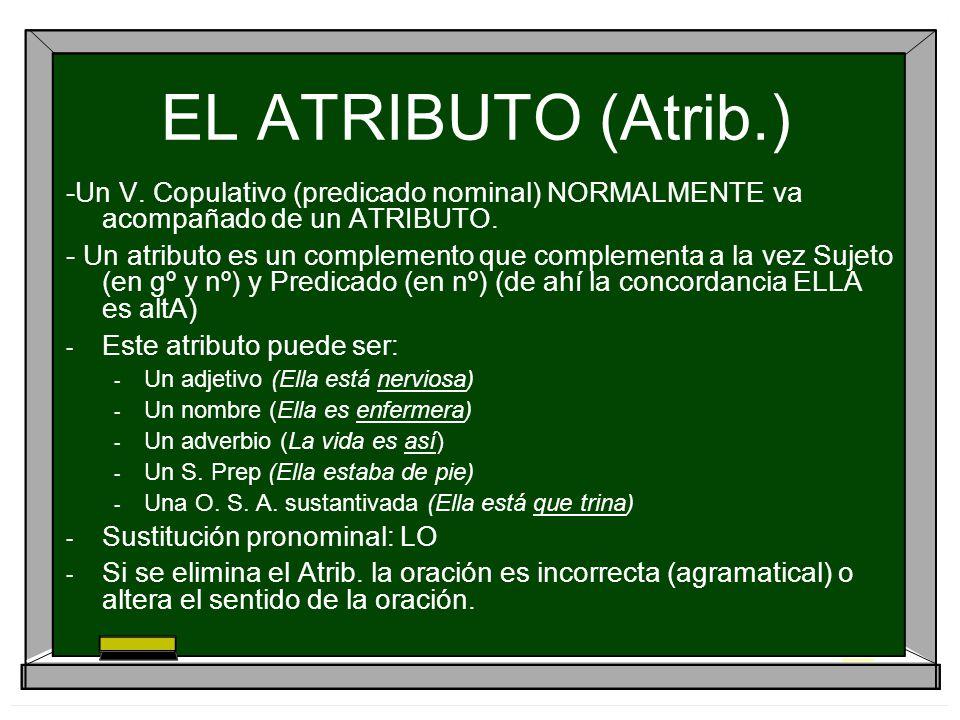 EL ATRIBUTO (Atrib.) -Un V. Copulativo (predicado nominal) NORMALMENTE va acompañado de un ATRIBUTO. - Un atributo es un complemento que complementa a