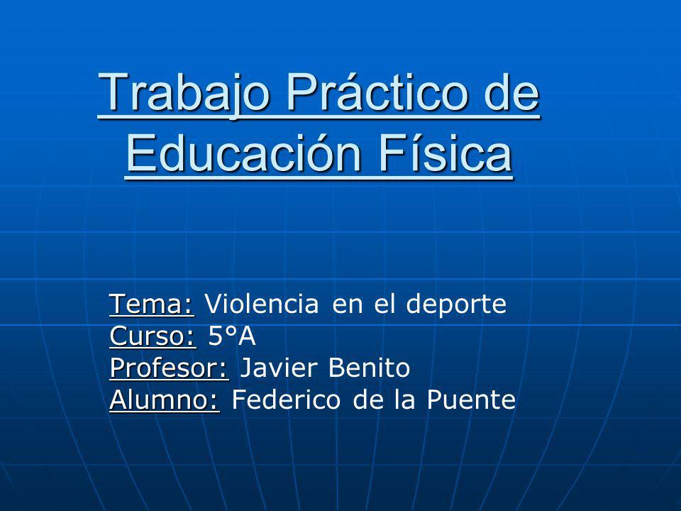 Trabajo Práctico de Educación Física Tema: Tema: Violencia en el deporte Curso: Curso: 5°A Profesor: Profesor: Javier Benito Alumno: Alumno: Federico