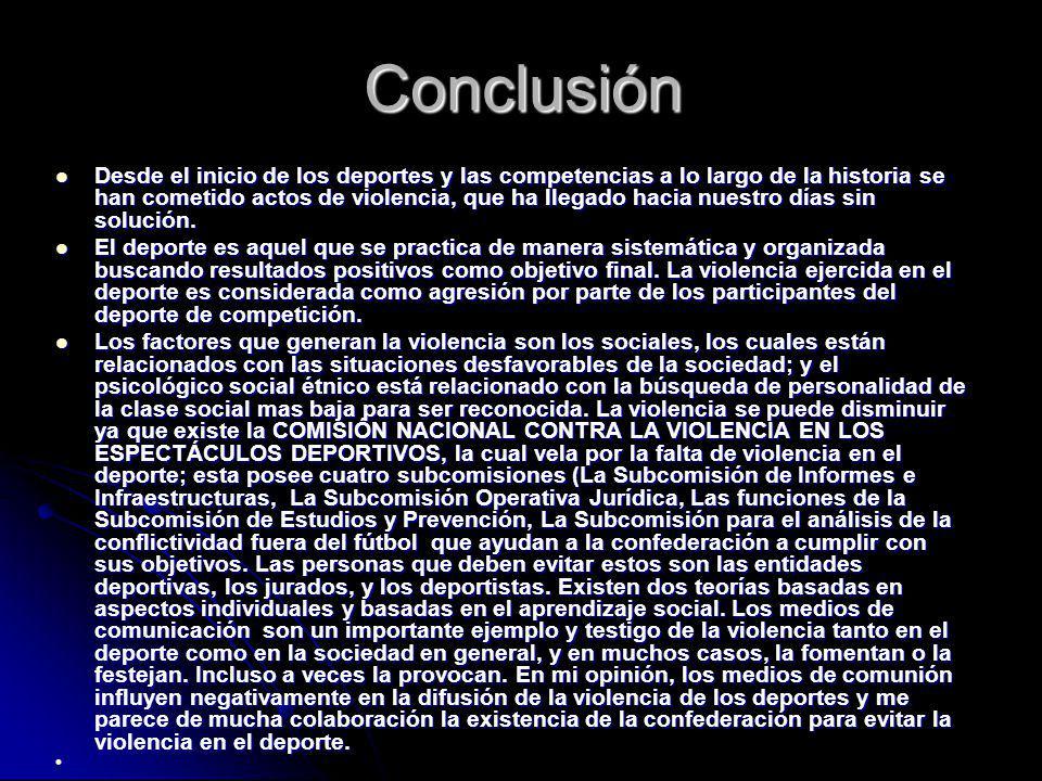 Conclusión Desde el inicio de los deportes y las competencias a lo largo de la historia se han cometido actos de violencia, que ha llegado hacia nuest