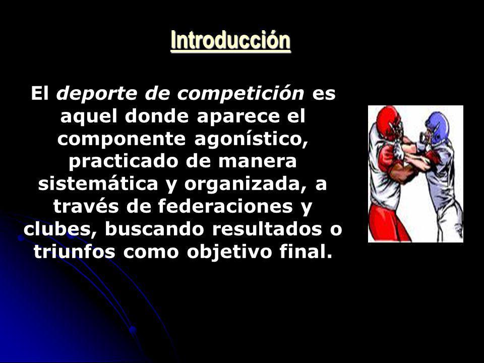 Introducción El deporte de competición es aquel donde aparece el componente agonístico, practicado de manera sistemática y organizada, a través de fed
