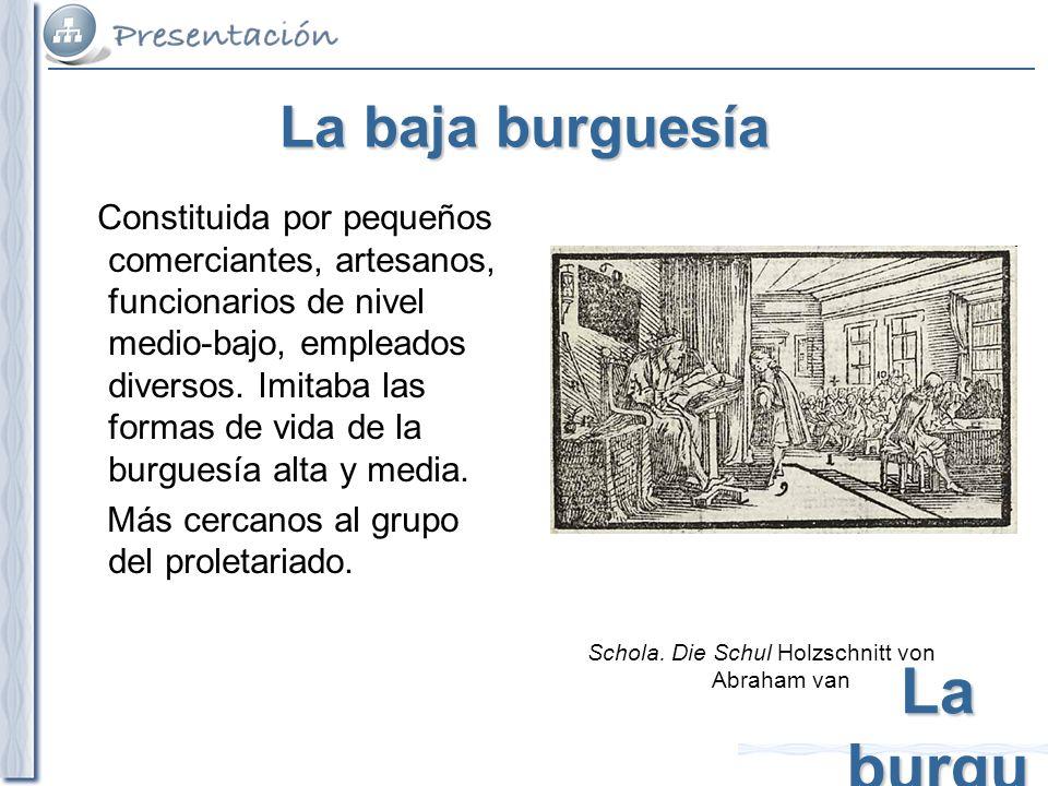 La burgu esía La baja burguesía Constituida por pequeños comerciantes, artesanos, funcionarios de nivel medio-bajo, empleados diversos. Imitaba las fo