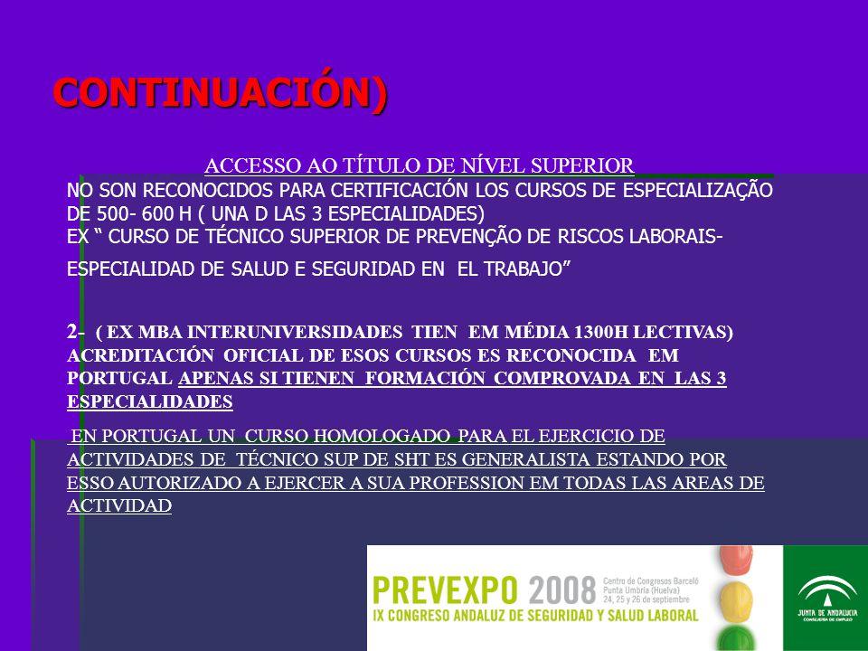 CONTINUACIÓN) ACCESSO AO TÍTULO DE NÍVEL SUPERIOR NO SON RECONOCIDOS PARA CERTIFICACIÓN LOS CURSOS DE ESPECIALIZAÇÃO DE 500- 600 H ( UNA D LAS 3 ESPECIALIDADES) EX CURSO DE TÉCNICO SUPERIOR DE PREVENÇÃO DE RISCOS LABORAIS- ESPECIALIDAD DE SALUD E SEGURIDAD EN EL TRABAJO 2- ( EX MBA INTERUNIVERSIDADES TIEN EM MÉDIA 1300H LECTIVAS) ACREDITACIÓN OFICIAL DE ESOS CURSOS ES RECONOCIDA EM PORTUGAL APENAS SI TIENEN FORMACIÓN COMPROVADA EN LAS 3 ESPECIALIDADES EN PORTUGAL UN CURSO HOMOLOGADO PARA EL EJERCICIO DE ACTIVIDADES DE TÉCNICO SUP DE SHT ES GENERALISTA ESTANDO POR ESSO AUTORIZADO A EJERCER A SUA PROFESSION EM TODAS LAS AREAS DE ACTIVIDAD