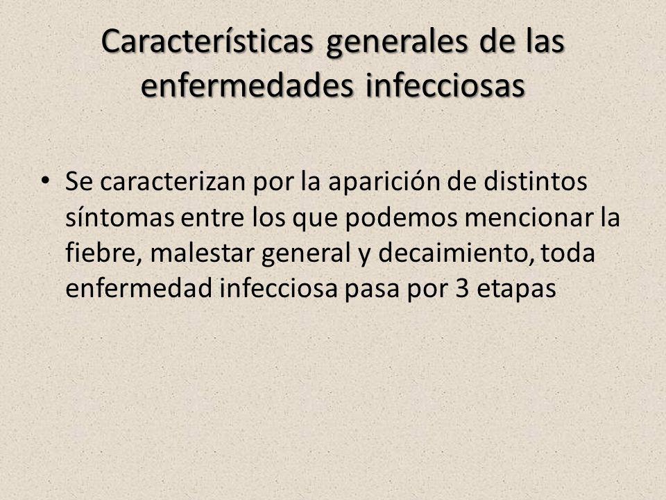 Características generales de las enfermedades infecciosas Se caracterizan por la aparición de distintos síntomas entre los que podemos mencionar la fiebre, malestar general y decaimiento, toda enfermedad infecciosa pasa por 3 etapas