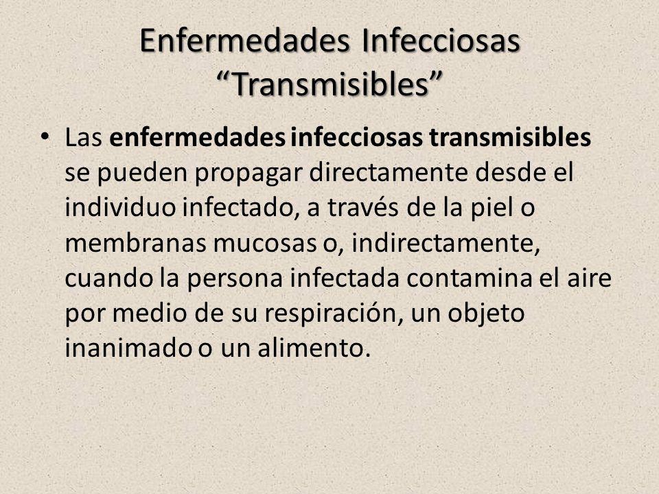 Enfermedades Infecciosas Transmisibles Las enfermedades infecciosas transmisibles se pueden propagar directamente desde el individuo infectado, a través de la piel o membranas mucosas o, indirectamente, cuando la persona infectada contamina el aire por medio de su respiración, un objeto inanimado o un alimento.
