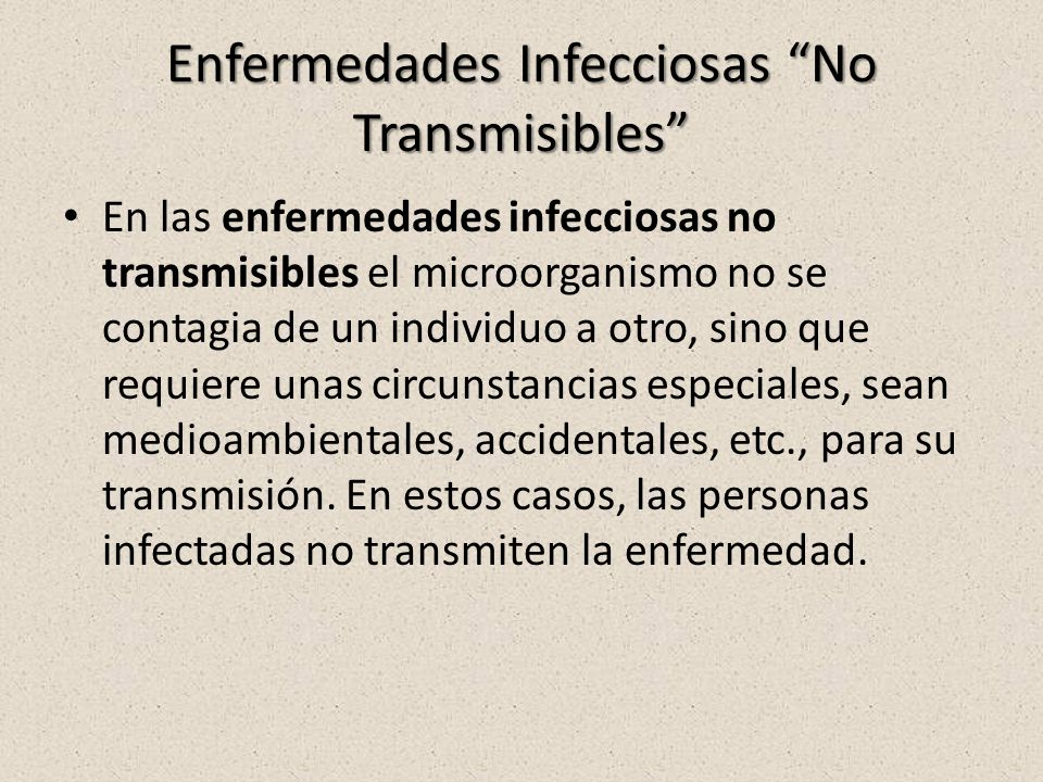 Enfermedades Infecciosas No Transmisibles En las enfermedades infecciosas no transmisibles el microorganismo no se contagia de un individuo a otro, sino que requiere unas circunstancias especiales, sean medioambientales, accidentales, etc., para su transmisión.